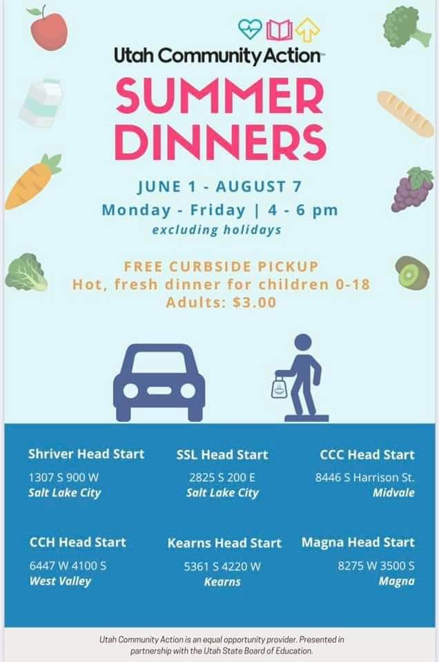 Utah Community Action Summer Dinners June 1- August 7 Monday-Friday 4-6 p.m. excluding holidays  Free curbside pickup Hot, fresh dinner for children 0-18 Adults $3.00  Shriver Head Start 1307 S 900 W Salt Lake City  SSL Head Start 2825 S 200 E Salt Lake City  CCC Head Start 8446 S Harrison St. Midvale  CCH Head Start 6447 W 4100 S West Valley  Kearns Head Start 5361 S 4220 W Kearns  Magna Head Start 8275 W 3500 S Magna